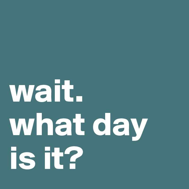 wait. what day is it?